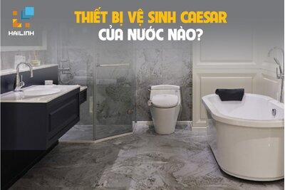 Thiết bị vệ sinh Caesar của nước nào? Có tốt không? Mua ở đâu?